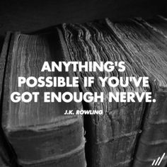 "Anything's possible if you've got enough nerve."" - J.K. Rowling"