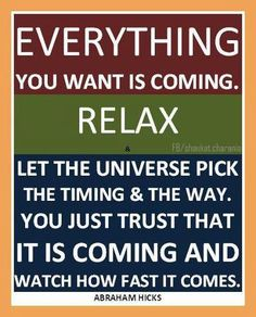 Everything you want is coming. Relax. Let the Universe pick the timing and the way. You just trust that it is coming and watch how fast it comes.