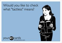 .  tactless adj. Lacking or exhibiting a lack of tact; bluntly inconsiderate or indiscreet.