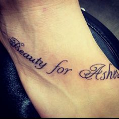 My new tattoo. Beauty for ashes!!! On my foot.