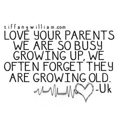 Love your parents.  We are so busy growing up, we often forget they are growing old.  <3
