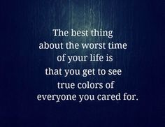 The best thing about the worst time of your life is that you get to see true colors of everyone you cared for.