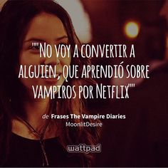 """""No voy a convertir a alguien, que aprendió sobre vampiros por Netflix"""" - de Frases The Vampire Diaries (en Wattpad) https://www.wattpad.com/253834952?utm_source=ios&utm_medium=pinterest&utm_content=share_quote&wp_page=quote&wp_uname=krystal611&wp_originator=%2FHfIeHXMXP8XXeolUqSUjfXHPtZJE7wo%2BaZgIvDx4iRM9sVHHjKD5xa4%2ByWKcG6caqMoLFfF%2BSRni8SYc8hksvMVW6r0CaxN1FUYJ4ZiZwHwiXqcbe27YpumgrD9Ehdu #quote #wattpad"