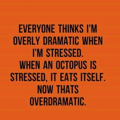 Everyone thinks I'm overly dramatic when I'm stressed. When the octopus is…