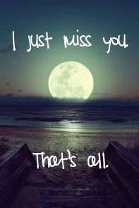 I just miss you. That's all and I get angry at all this.  It shouldn't have been like this.