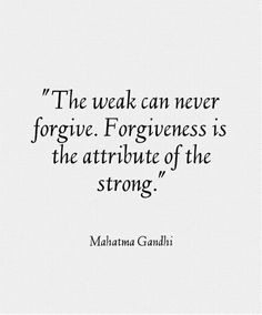 """Forgiveness is an attribute of the strong."" Gandhi Forgive and you shall be forgiven. Don't let hatred blacken your heart. Words Quotes, Me Quotes, Motivational Quotes, Inspirational Quotes, Sayings, Strong Quotes, Attitude Quotes, Wisdom Quotes, The Words"