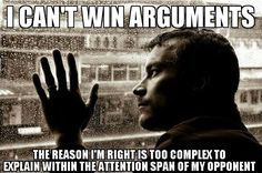 True dat, true dat, true dat!  That is the main reason I lose arguments when I do.  Others don't care enough to see your point.
