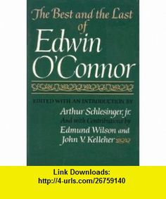 The Best and the Last of Edwin OConnor Edwin OConnor, Jr. Arthur Schlesinger, Edmund Wilson, John V. Kelleher ,   ,  , ASIN: B0006CF76O , tutorials , pdf , ebook , torrent , downloads , rapidshare , filesonic , hotfile , megaupload , fileserve