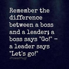 "Remember the difference between a boss and a leader; a boss says ""Go"" - a leader says ""Let's go"" #quotes"