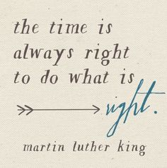 The time is always right to do something right. Marthin Luther King