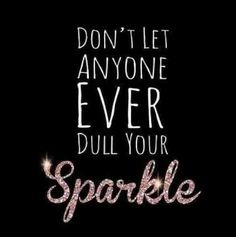 dont let anyone dull your sparkle
