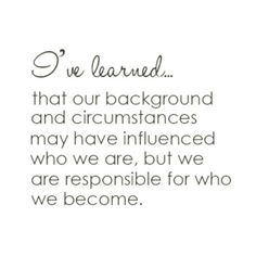 I've learned... that our background and circumstances may have influwnces who we are, but we are responsible for who we become.
