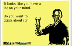 I'll do the drinking. You do the thinking lol