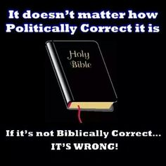 It doesn't matter how politically correct it is. If it's not Biblically correct it's wrong.