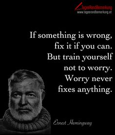 If something is wrong, fix it if you can. But train yourself not to worry. Worry…