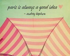 Paris is always a good idea ♥ ~ Audrey Hepburn.