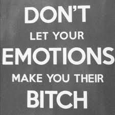 don't let your emotions make you their bitch