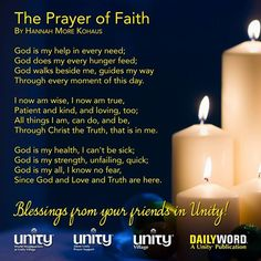 The Prayer of Faith  God is my help in every need; God does my every hunger feed; God walks beside me, guides my way through every moment of this day.   I now am wise, I now am true, patient and kind, and loving, too; all things I am, can do, and be, through Christ the Truth, that is in me.   God is my health, I can't be sick; God is my strength, unfailing, quick; God is my all, I know no fear, since God and Love and Truth are here. ~Hannah More Kohaus