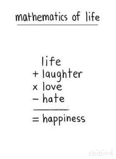 Mathematics: life + laughter x love - hate = happiness
