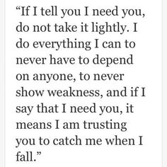 """If I tell you """"I need you,"""" it's because I really truly trust you.. I'm letting you into my weakness and asking you to help hold me up when I struggle to stand:"""