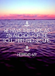 Hebrews 6:19. If you think about it, an anchor is very strong, it is what HUGE ships use to keep them in one place in the middle of the sea, and sometimes in the middle of a storm. We are held by an anchor that is stronger and firmer than any other security we could ask for, and that is Jesus Christ