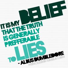 It is my belief .. That the truth is generally preferrable to lies. — Albus Dumbledore  I'm sorry, but I really like Dumbledore's quotes. I think they are all applicable to the real world, OF COURSE! Haha. I believe on this sometimes, especially with the presidentiables — we don't know who's telling the truth and who's telling lies.
