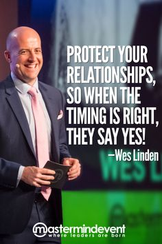 """Protect your relationships, so when the timing becomes right, they say YES!"" —Wes Linden"