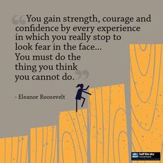 """""""You gain strenght, courage and confidence by every experience in which you really stop to look feat in the face... You must do the thing you thing you cannot do."""" - Elearnor Roosevelt"""
