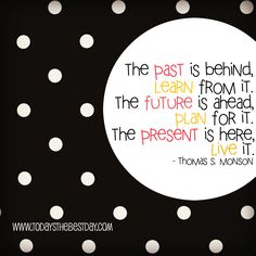 The past is behind, learn from it. The future is ahead, plan for it. The present is here, live it. Thomas S. Monson