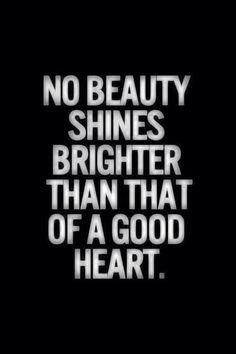 No beauty shines brighter than that of a good heart.