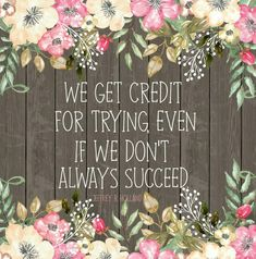 We get credit for trying even if we don't always succeed. Jeffrey R. Holland