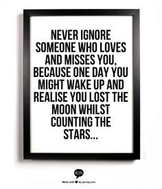 Never ignore someone who loves and misses you, because one day you might wake up and realise you lost the moon whilst counting the stars...