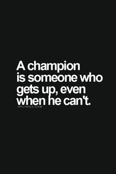 """A champion is someone who get up, even when he can't"""
