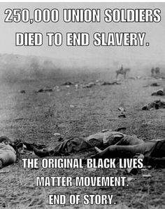 250.000 union soldiers died to end slavery.   The original black lives matter movement.  End of story.