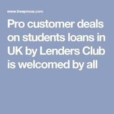 Pro customer deals on students loans in UK by Lenders Club is welcomed by all