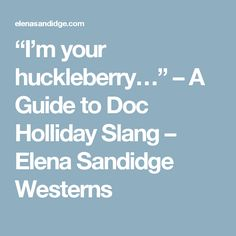 """I'm your huckleberry…"" – A Guide to Doc Holliday Slang – Elena Sandidge Westerns"