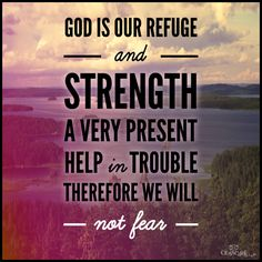 God is our refuge and strength,     a very present help in trouble. Therefore we will not fear though the earth gives way,     though the mountains be moved into the heart of the sea, though its waters roar and foam,     though the mountains tremble at its swelling. ~ Psalm 46:1-3