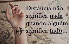 Falando de Amor: Quanto mais longe estão as pessoas, mais intenso é o sentimento. Se é amor, distancia é só mais um passo. E a distância não vai conseguir acabar com o amor que nós sentimos um pelo outro.