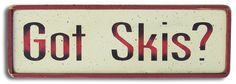 Country Marketplace - Got Skis? Wood Sign, $19.99 (http://www.countrymarketplaces.com/products.php?product=Got-Skis?-Wood-Sign/)