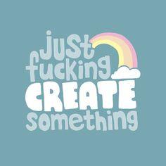 Just Fucking Create Something by Sarajea http://facebook.com/dettacheepresse