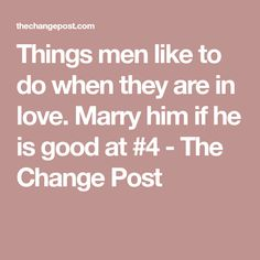 Things men like to do when they are in love. Marry him if he is good at #4 - The Change Post