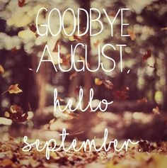 Goodbye August, Hello September.