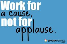 """""""Work for a cause, not for applause.""""    A great reminder. Sometimes it's hard to do - don't we all love recognition? I know I do- when I've created something I'm proud of."""