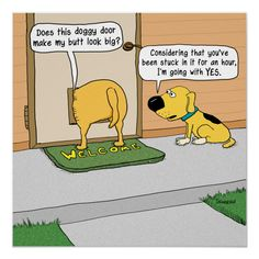 This funny poster features one dog asking another if the doggy door makes its butt look big. Yes, even dogs can be insecure about the size of their butts! Dog Quotes Funny, Funny Dogs, Funny Animals, Funny Memes, Funny Puppies, Animal Funnies, Funny Posters, Funny Cartoons, Funny Comics