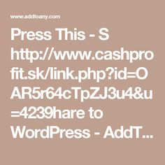 Press This - S	http://www.cashprofit.sk/link.php?id=OAR5r64cTpZJ3u4&u=4239hare to WordPress - AddToAny