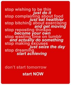 stop thinking about. just do it! STOP dreaming, START achieving.. START NOW!