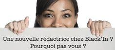 BLACK'IN RECRUTE....    Pour être toujours à l'affût de ce qui se passe à Paris, aux Antilles, en Afrique, aux USA ou ailleurs, nous avons besoin de vous !    Vos passions, vos loisirs, votre beauté,… VOS bons plans deviendront une véritable source d'inspiration pour nos lecteurs. Alors, partante ? Contactez nous à l'adresse : contact@black-in.com.