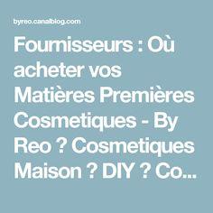 Fournisseurs : Où acheter vos Matières Premières Cosmetiques - By Reo ♥ Cosmetiques Maison ♥ DIY ♥ Conseils Beauté, Maquillage, Savons & Soins Naturels BIO ♥