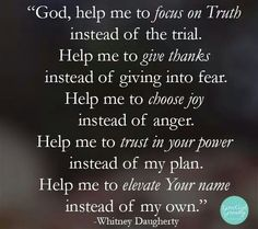 God, help me to focus on the Truth instead of the trial. Help to give thanks instead of giving into fear. Help me to choose joy instead of anger. Help to trust in your power instead of my plan. Help me to elevate Your name instead of my own. Now Quotes, Bible Quotes, Qoutes, Godly Quotes, Smart Quotes, Encouragement Quotes, Adonai Elohim, Images Bible, Just Keep Walking