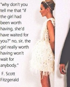 """Love this """"A girl worth having won't wait for anybody"""" and 12 Quotes That Make You Wish F.Scott Fitzgerald Would Write You A Love Letter Great Quotes, Quotes To Live By, Me Quotes, Inspirational Quotes, Qoutes, Great Gatsby Quotes, Motivational, Wish Quotes, Photo Quotes"""